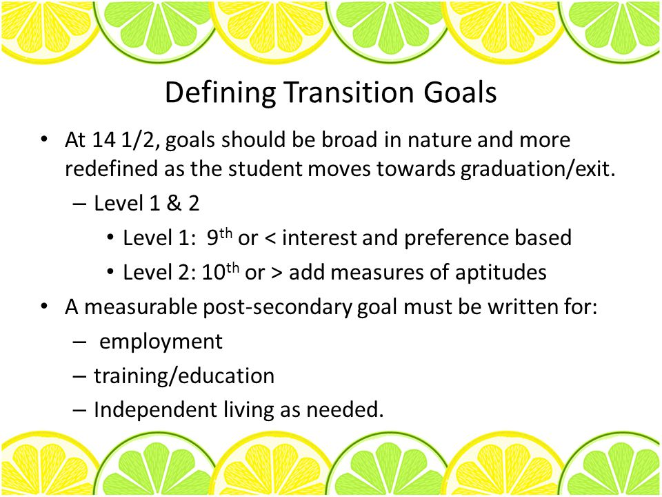 Defining Transition Goals At 14 1/2, goals should be broad in nature and more redefined as the student moves towards graduation/exit. – Level 1 & 2 Le