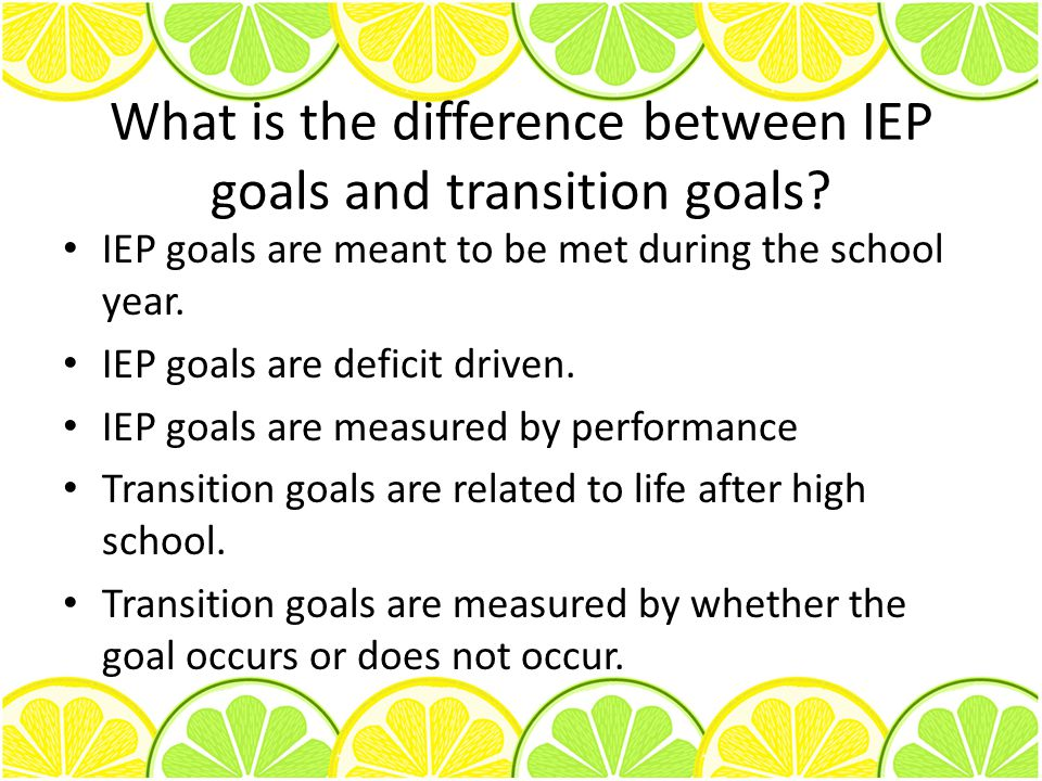 What is the difference between IEP goals and transition goals? IEP goals are meant to be met during the school year. IEP goals are deficit driven. IEP