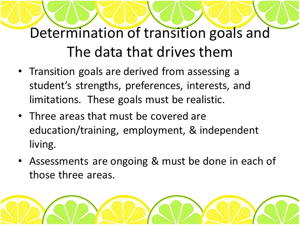 Determination of transition goals and The data that drives them Transition goals are derived from assessing a student's strengths, preferences, interests, and limitations.