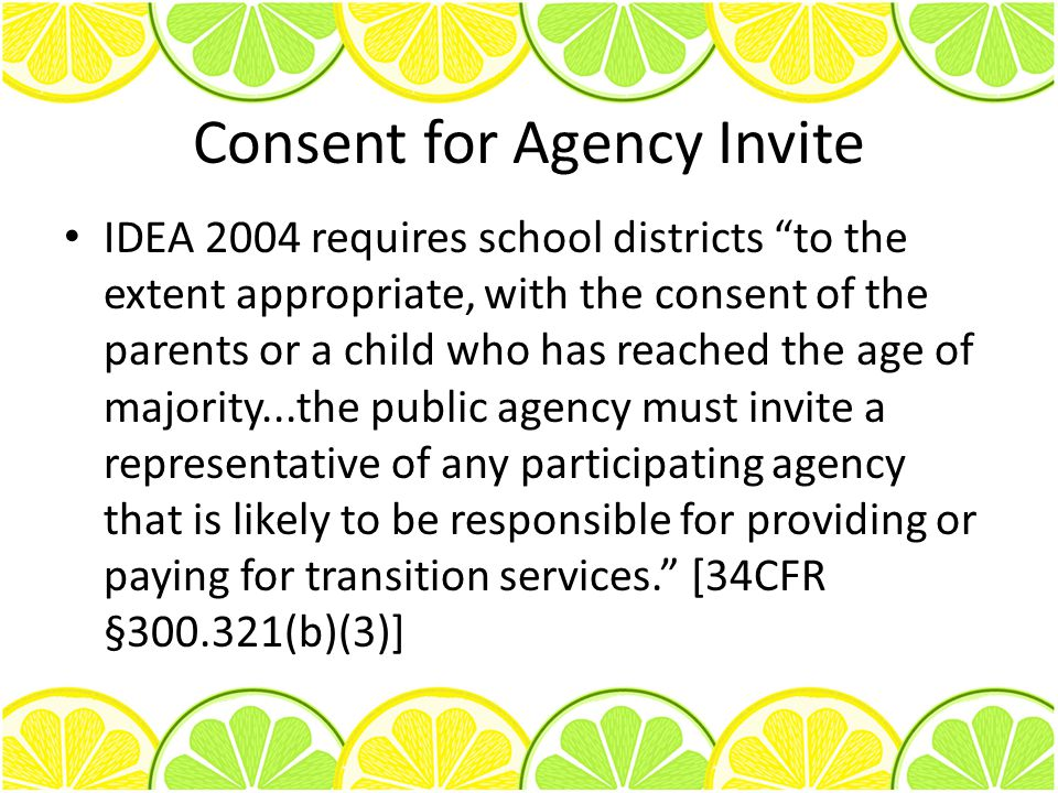 Consent for Agency Invite IDEA 2004 requires school districts to the extent appropriate, with the consent of the parents or a child who has reached the age of majority...the public agency must invite a representative of any participating agency that is likely to be responsible for providing or paying for transition services. [34CFR §300.321(b)(3)]