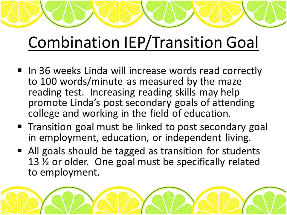 Combination IEP/Transition Goal  In 36 weeks Linda will increase words read correctly to 100 words/minute as measured by the maze reading test.
