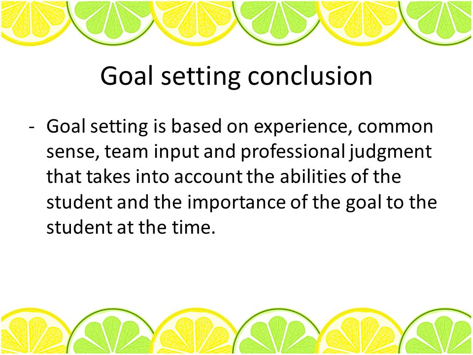 Goal setting conclusion -Goal setting is based on experience, common sense, team input and professional judgment that takes into account the abilities of the student and the importance of the goal to the student at the time.