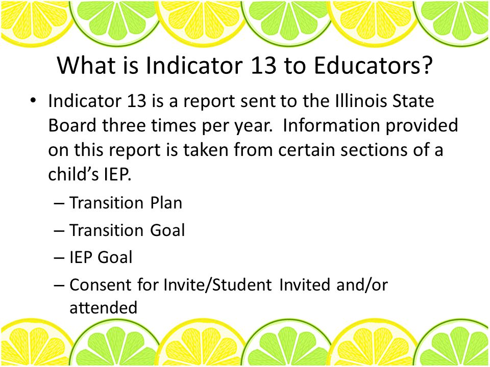 What is Indicator 13 to Educators? Indicator 13 is a report sent to the Illinois State Board three times per year. Information provided on this report