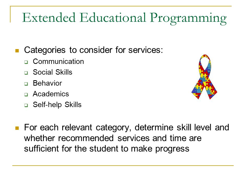 Extended Educational Programming Categories to consider for services:  Communication  Social Skills  Behavior  Academics  Self-help Skills For each relevant category, determine skill level and whether recommended services and time are sufficient for the student to make progress