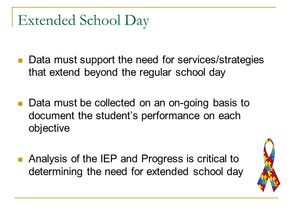 Extended School Day Data must support the need for services/strategies that extend beyond the regular school day Data must be collected on an on-going basis to document the student's performance on each objective Analysis of the IEP and Progress is critical to determining the need for extended school day