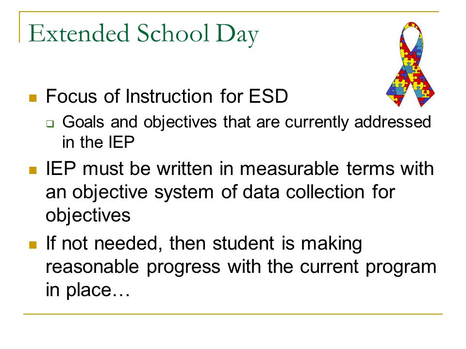 Extended School Day Focus of Instruction for ESD  Goals and objectives that are currently addressed in the IEP IEP must be written in measurable terms with an objective system of data collection for objectives If not needed, then student is making reasonable progress with the current program in place…