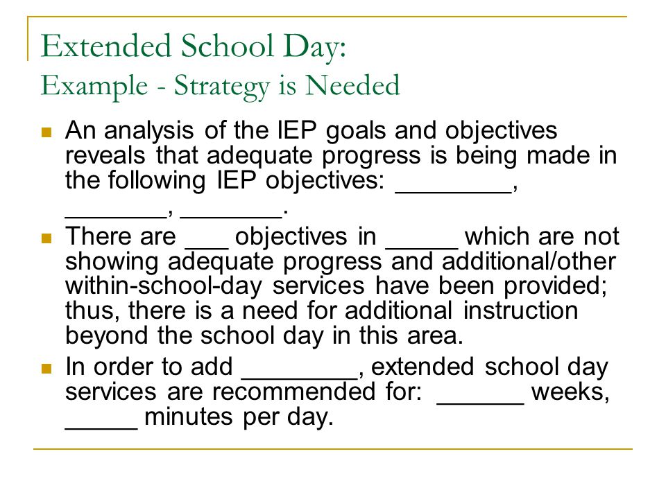 Extended School Day: Example - Strategy is Needed An analysis of the IEP goals and objectives reveals that adequate progress is being made in the following IEP objectives: ________, _______, _______.