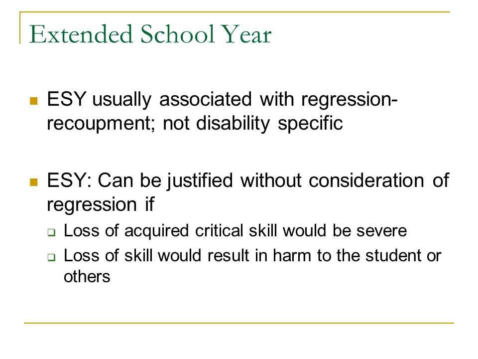Extended School Year ESY usually associated with regression- recoupment; not disability specific ESY: Can be justified without consideration of regression if  Loss of acquired critical skill would be severe  Loss of skill would result in harm to the student or others