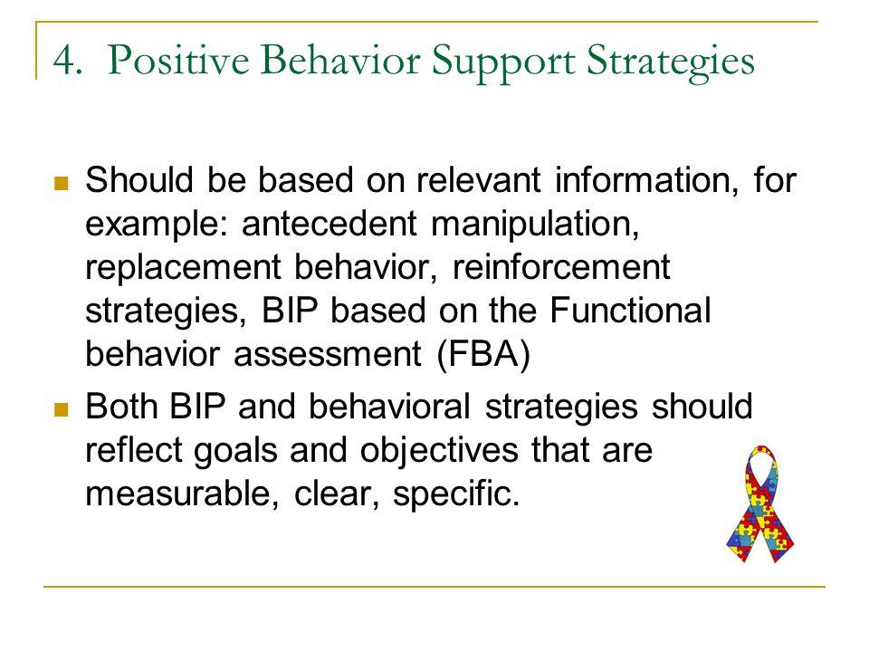 4. Positive Behavior Support Strategies Should be based on relevant information, for example: antecedent manipulation, replacement behavior, reinforce