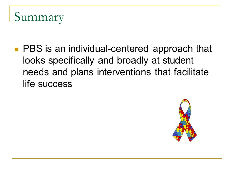 Summary PBS is an individual-centered approach that looks specifically and broadly at student needs and plans interventions that facilitate life success