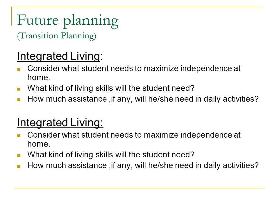 Future planning (Transition Planning) Integrated Living: Consider what student needs to maximize independence at home.