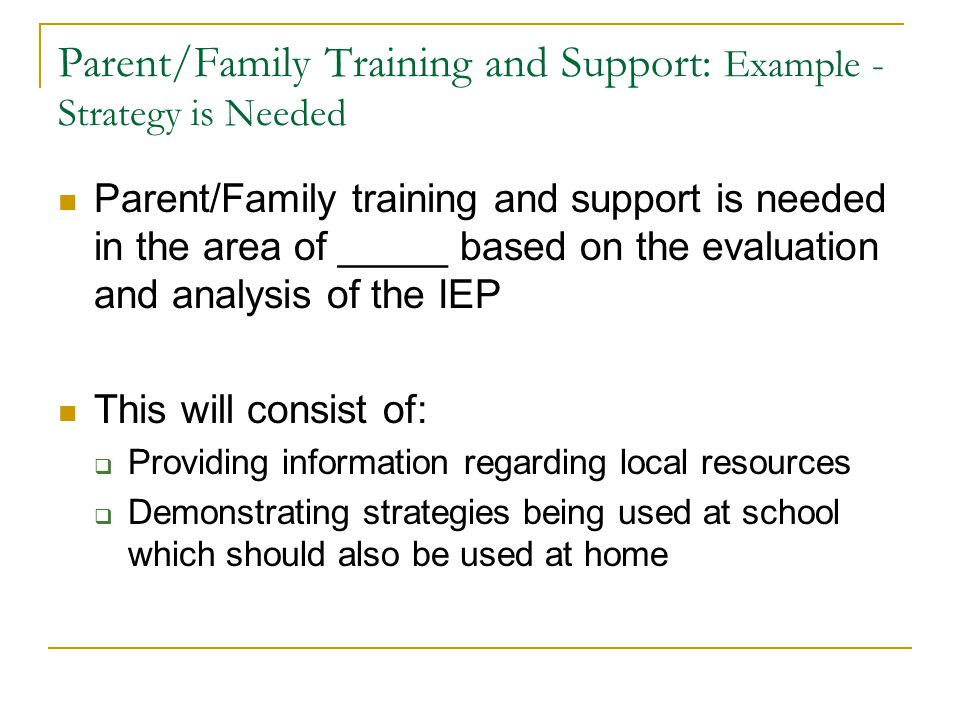Parent/Family Training and Support: Example - Strategy is Needed Parent/Family training and support is needed in the area of _____ based on the evaluation and analysis of the IEP This will consist of:  Providing information regarding local resources  Demonstrating strategies being used at school which should also be used at home