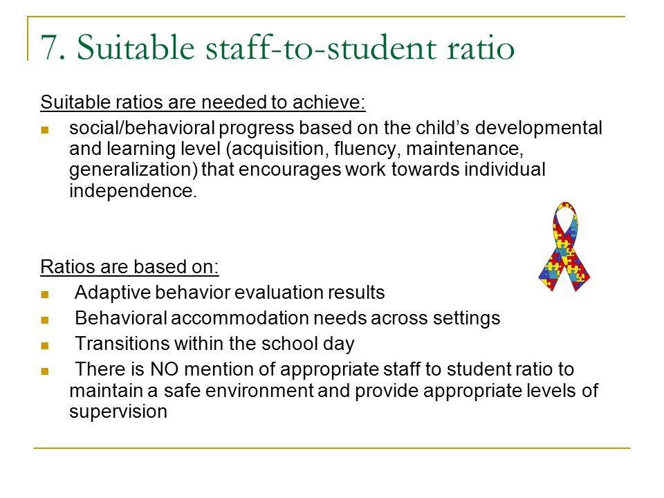 7. Suitable staff-to-student ratio Suitable ratios are needed to achieve: social/behavioral progress based on the child's developmental and learning l
