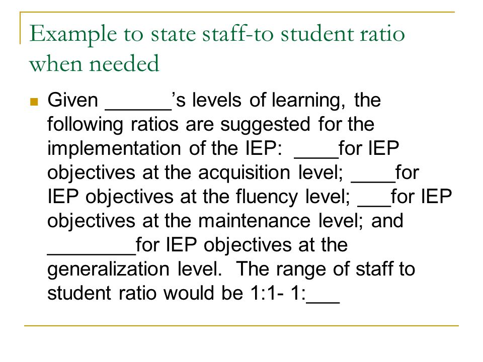 Example to state staff-to student ratio when needed Given ______'s levels of learning, the following ratios are suggested for the implementation of the IEP: ____for IEP objectives at the acquisition level; ____for IEP objectives at the fluency level; ___for IEP objectives at the maintenance level; and ________for IEP objectives at the generalization level.