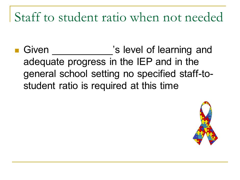 Staff to student ratio when not needed Given ___________'s level of learning and adequate progress in the IEP and in the general school setting no specified staff-to- student ratio is required at this time