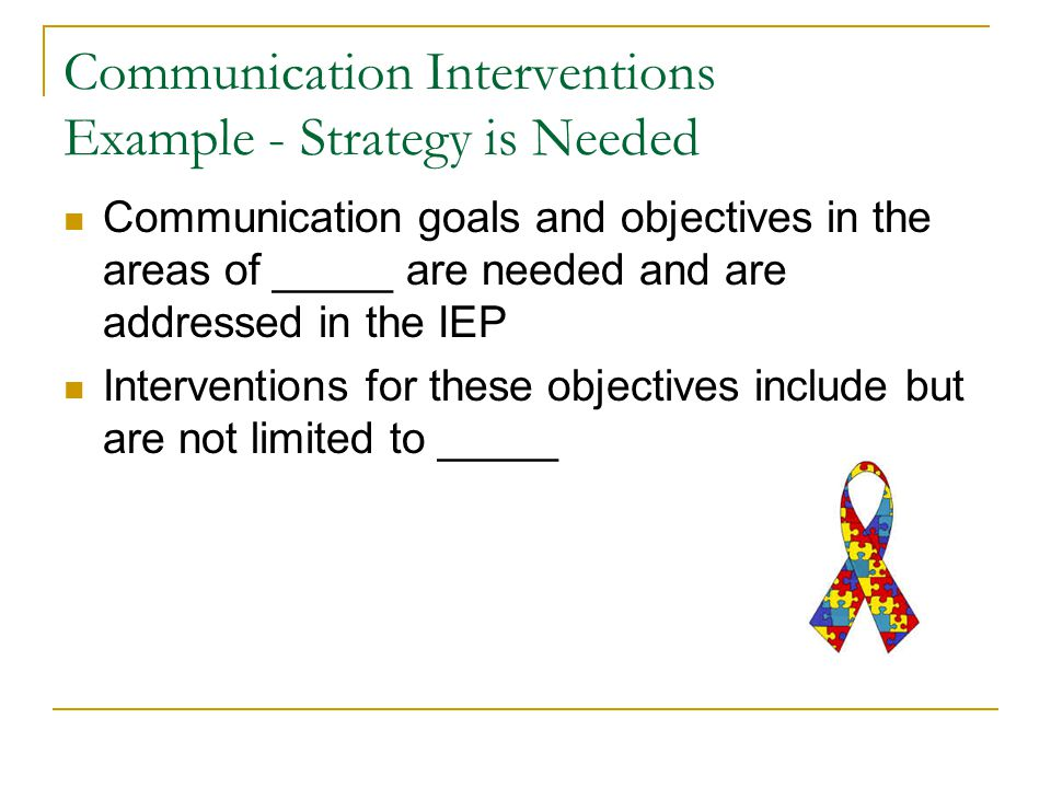 Communication Interventions Example - Strategy is Needed Communication goals and objectives in the areas of _____ are needed and are addressed in the IEP Interventions for these objectives include but are not limited to _____