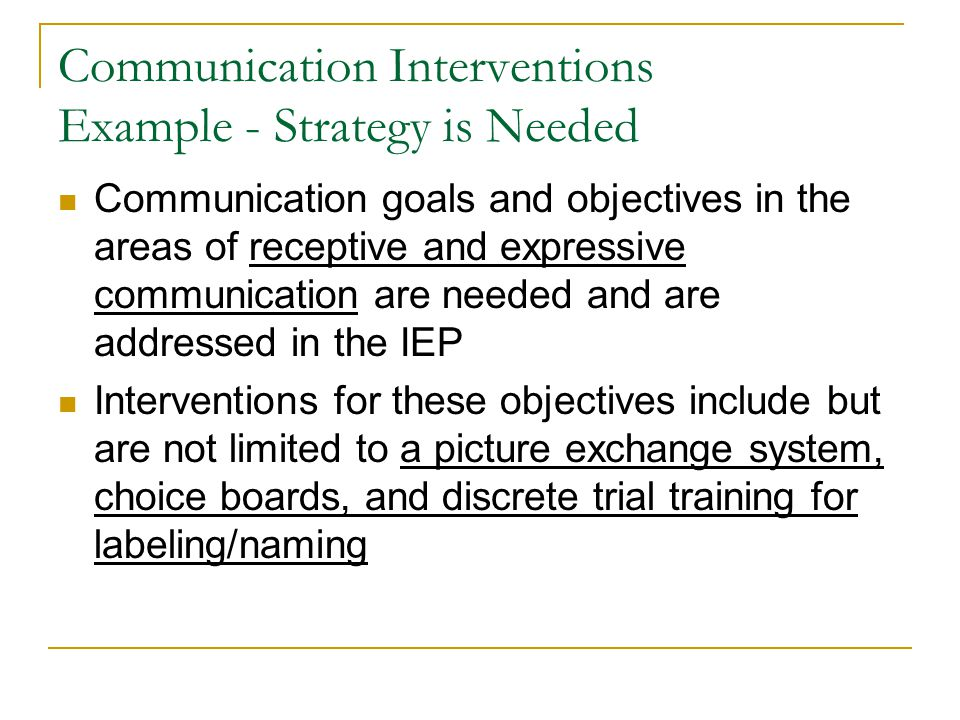 Communication Interventions Example - Strategy is Needed Communication goals and objectives in the areas of receptive and expressive communication are needed and are addressed in the IEP Interventions for these objectives include but are not limited to a picture exchange system, choice boards, and discrete trial training for labeling/naming