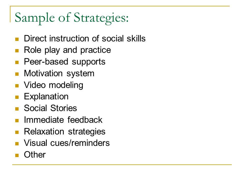 Sample of Strategies: Direct instruction of social skills Role play and practice Peer-based supports Motivation system Video modeling Explanation Social Stories Immediate feedback Relaxation strategies Visual cues/reminders Other