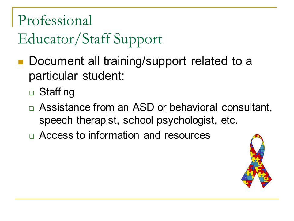 Professional Educator/Staff Support Document all training/support related to a particular student:  Staffing  Assistance from an ASD or behavioral consultant, speech therapist, school psychologist, etc.