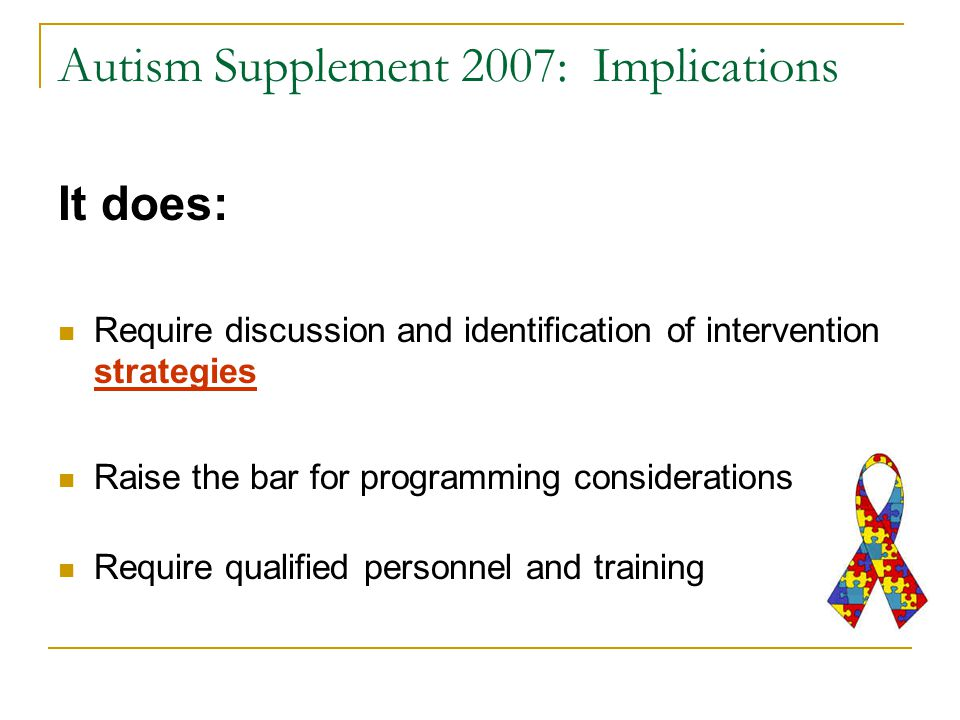 Autism Supplement 2007: Implications It does: Require discussion and identification of intervention strategies Raise the bar for programming considerations Require qualified personnel and training