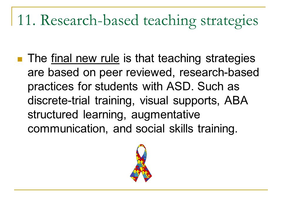 11. Research-based teaching strategies The final new rule is that teaching strategies are based on peer reviewed, research-based practices for student