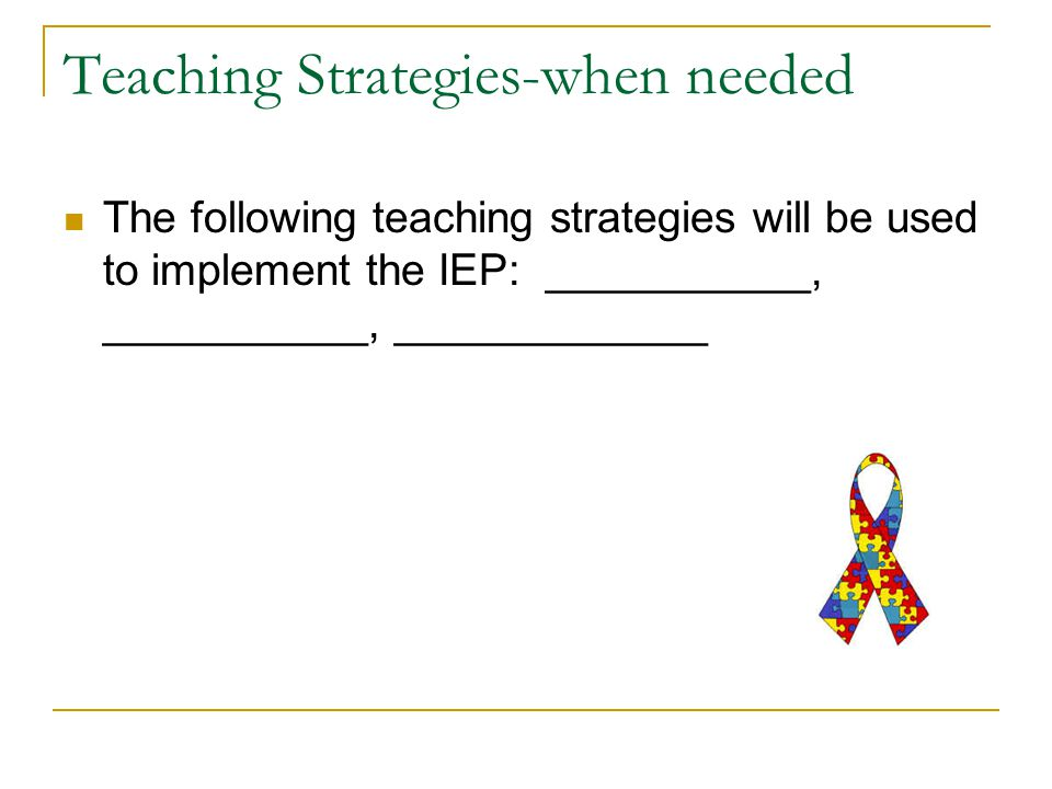 Teaching Strategies-when needed The following teaching strategies will be used to implement the IEP: ___________, ___________, _____________