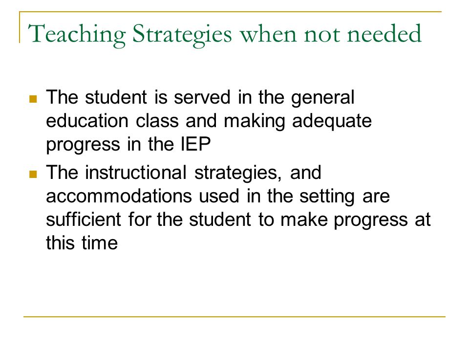 Teaching Strategies when not needed The student is served in the general education class and making adequate progress in the IEP The instructional strategies, and accommodations used in the setting are sufficient for the student to make progress at this time