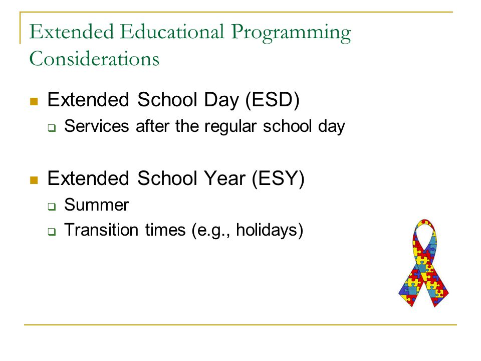 Extended Educational Programming Considerations Extended School Day (ESD)  Services after the regular school day Extended School Year (ESY)  Summer  Transition times (e.g., holidays)