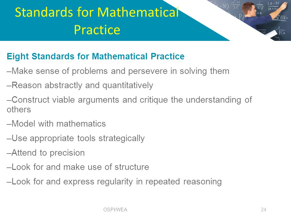 Standards for Mathematical Practice 24 Eight Standards for Mathematical Practice –Make sense of problems and persevere in solving them –Reason abstractly and quantitatively –Construct viable arguments and critique the understanding of others –Model with mathematics –Use appropriate tools strategically –Attend to precision –Look for and make use of structure –Look for and express regularity in repeated reasoning OSPI/WEA