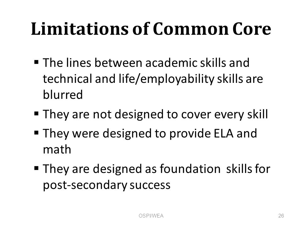 Limitations of Common Core  The lines between academic skills and technical and life/employability skills are blurred  They are not designed to cover every skill  They were designed to provide ELA and math  They are designed as foundation skills for post-secondary success 26OSPI/WEA