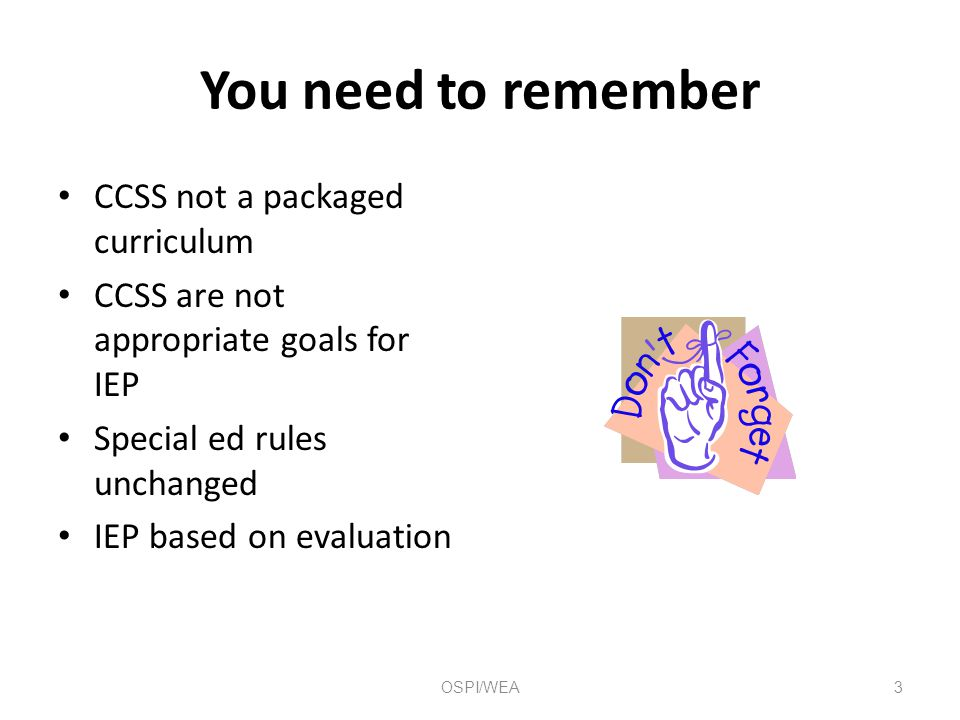 You need to remember CCSS not a packaged curriculum CCSS are not appropriate goals for IEP Special ed rules unchanged IEP based on evaluation 3OSPI/WEA