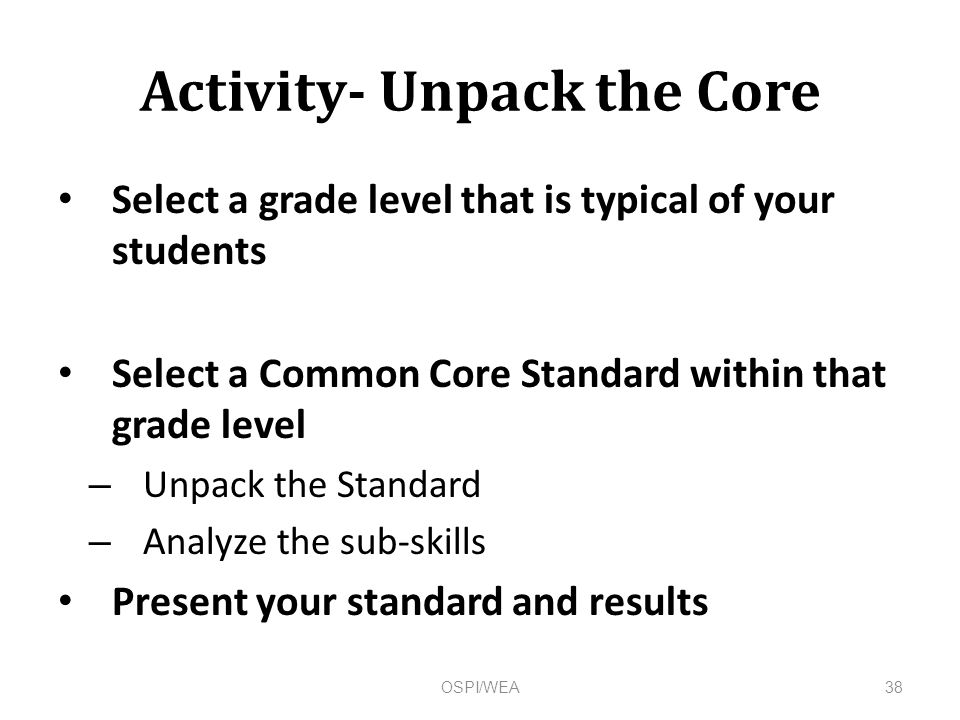 Activity- Unpack the Core Select a grade level that is typical of your students Select a Common Core Standard within that grade level – Unpack the Standard – Analyze the sub-skills Present your standard and results 38OSPI/WEA