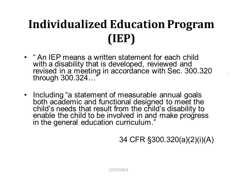 Individualized Education Program (IEP) An IEP means a written statement for each child with a disability that is developed, reviewed and revised in a meeting in accordance with Sec.