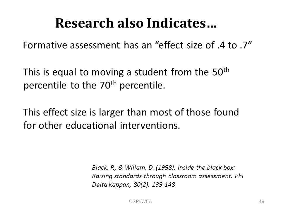 Research also Indicates… Formative assessment has an effect size of.4 to.7 This is equal to moving a student from the 50 th percentile to the 70 th percentile.