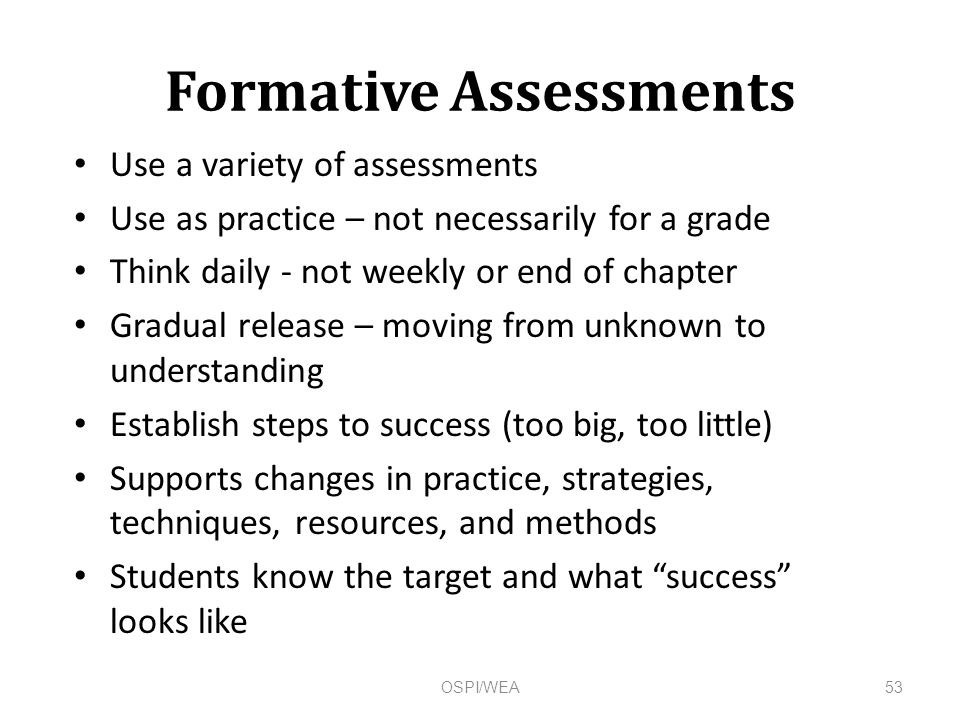 Formative Assessments Use a variety of assessments Use as practice – not necessarily for a grade Think daily - not weekly or end of chapter Gradual release – moving from unknown to understanding Establish steps to success (too big, too little) Supports changes in practice, strategies, techniques, resources, and methods Students know the target and what success looks like 53OSPI/WEA