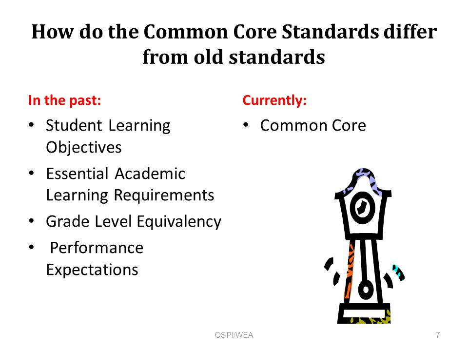 How do the Common Core Standards differ from old standards In the past: Student Learning Objectives Essential Academic Learning Requirements Grade Level Equivalency Performance Expectations Currently: Common Core OSPI/WEA7
