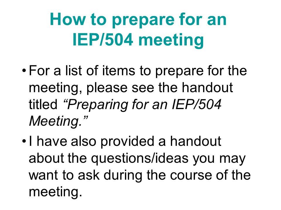 How to prepare for an IEP/504 meeting For a list of items to prepare for the meeting, please see the handout titled Preparing for an IEP/504 Meeting. I have also provided a handout about the questions/ideas you may want to ask during the course of the meeting.