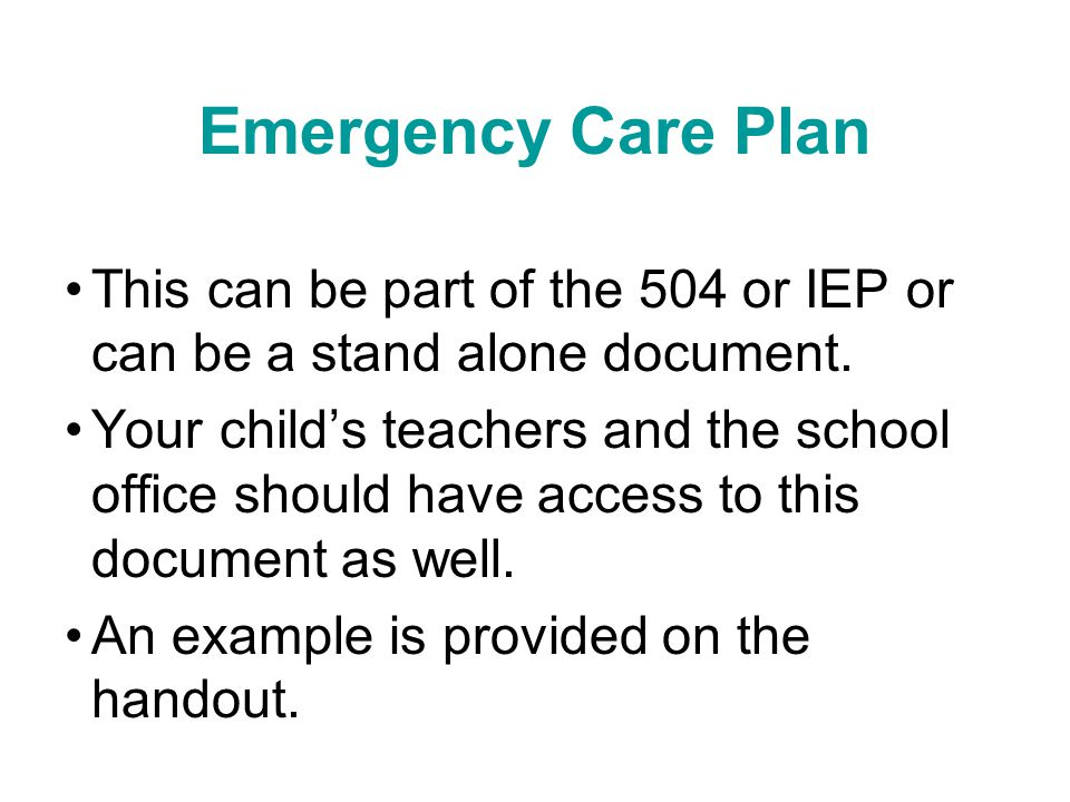 Emergency Care Plan This can be part of the 504 or IEP or can be a stand alone document.