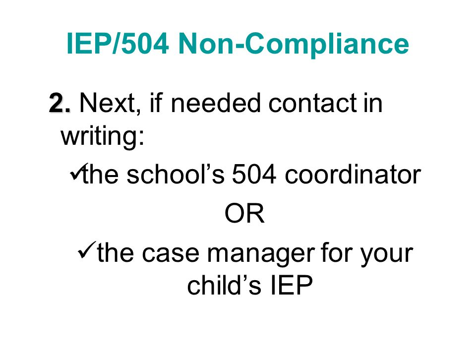 IEP/504 Non-Compliance 2. 2. Next, if needed contact in writing: the school's 504 coordinator OR the case manager for your child's IEP