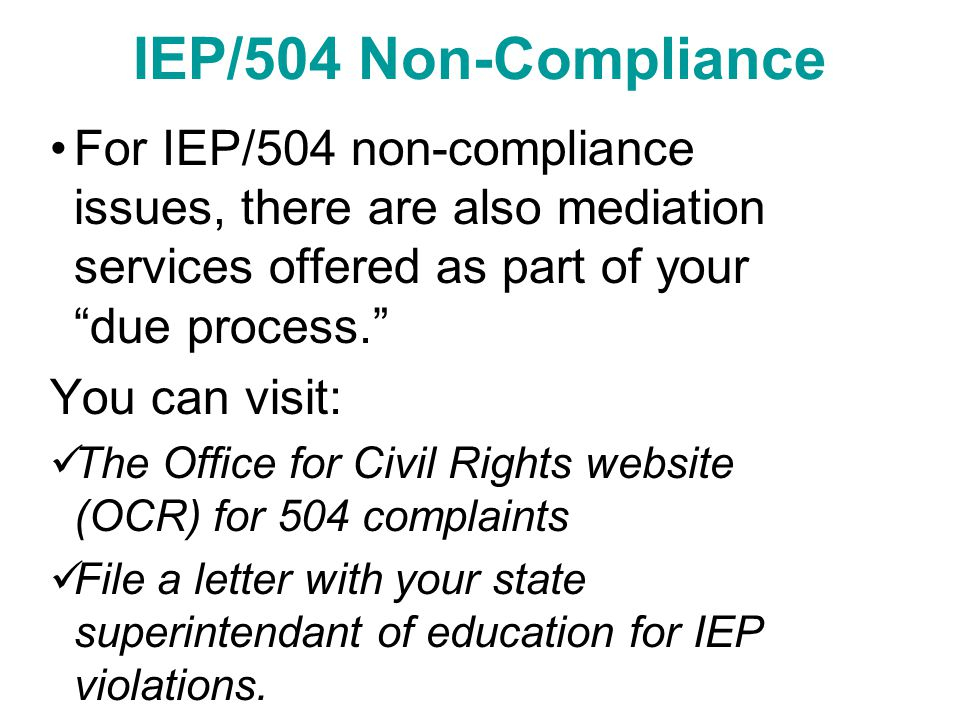 IEP/504 Non-Compliance For IEP/504 non-compliance issues, there are also mediation services offered as part of your due process. You can visit: The Office for Civil Rights website (OCR) for 504 complaints File a letter with your state superintendant of education for IEP violations.