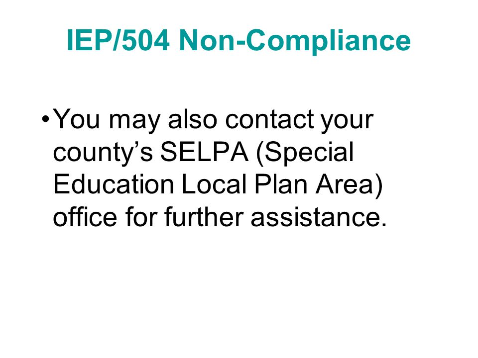 IEP/504 Non-Compliance You may also contact your county's SELPA (Special Education Local Plan Area) office for further assistance.