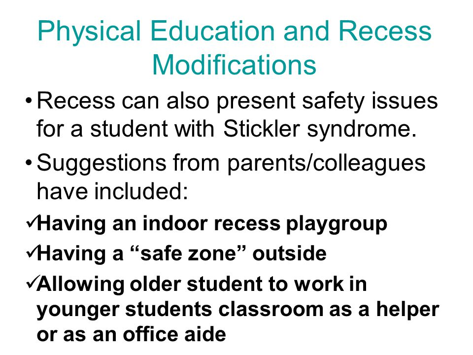 Physical Education and Recess Modifications Recess can also present safety issues for a student with Stickler syndrome.