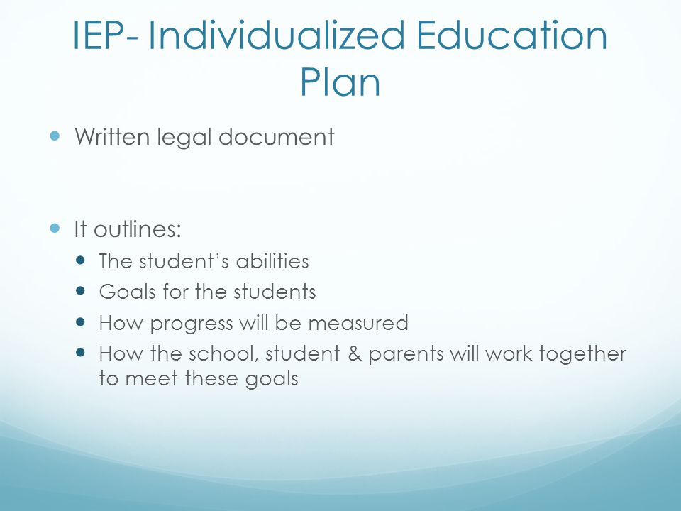 IEP- Individualized Education Plan Written legal document It outlines: The student's abilities Goals for the students How progress will be measured Ho