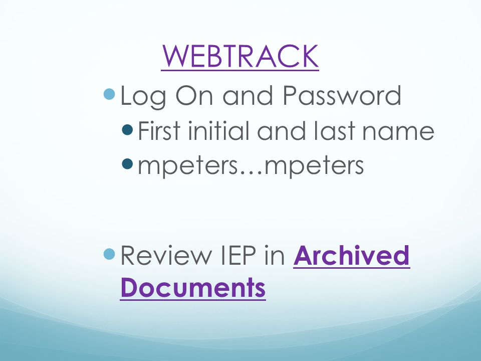 WEBTRACK Log On and Password First initial and last name mpeters…mpeters Review IEP in Archived DocumentsArchived Documents
