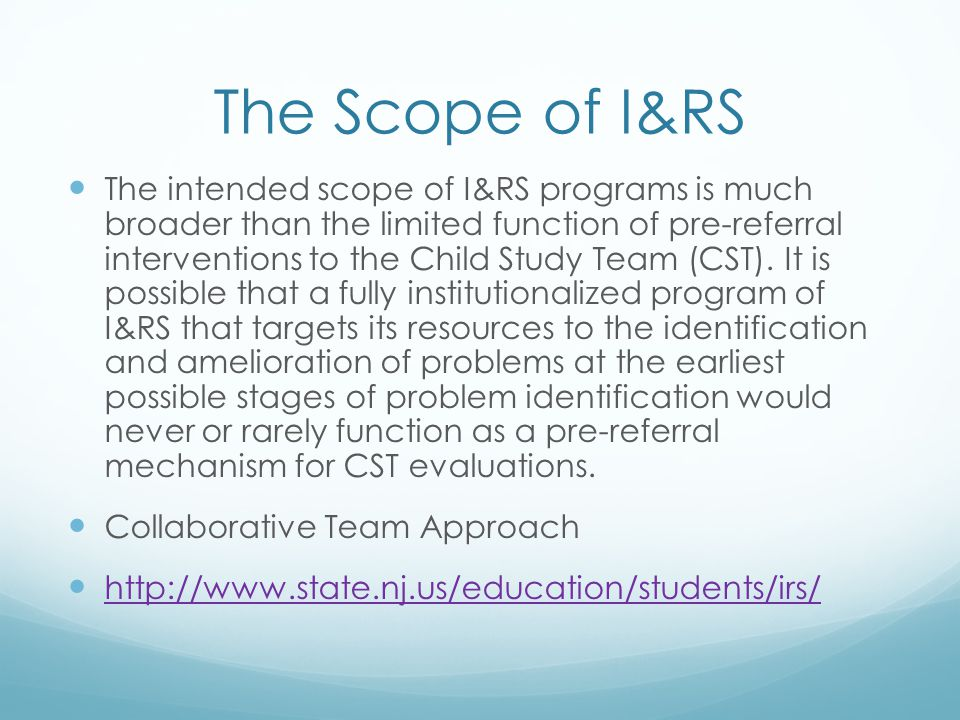The Scope of I&RS The intended scope of I&RS programs is much broader than the limited function of pre-referral interventions to the Child Study Team