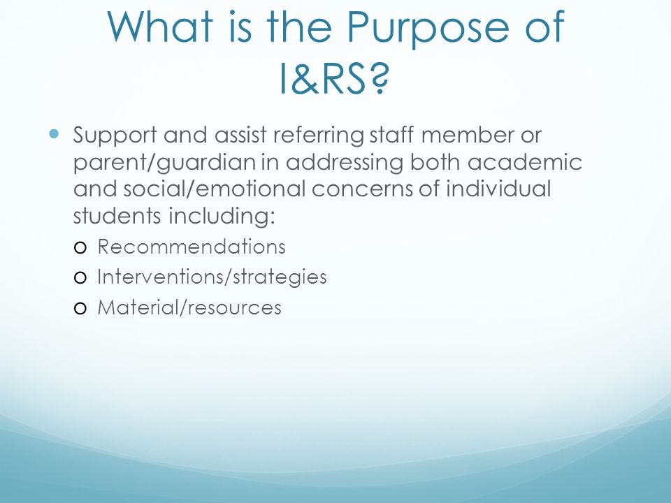 What is the Purpose of I&RS? Support and assist referring staff member or parent/guardian in addressing both academic and social/emotional concerns of