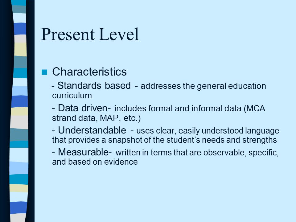 Present Level Characteristics - Standards based - addresses the general education curriculum - Data driven- includes formal and informal data (MCA strand data, MAP, etc.) - Understandable - uses clear, easily understood language that provides a snapshot of the student's needs and strengths - Measurable- written in terms that are observable, specific, and based on evidence