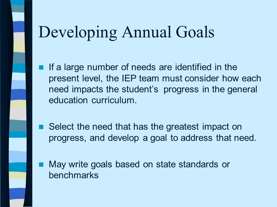 Developing Annual Goals If a large number of needs are identified in the present level, the IEP team must consider how each need impacts the student's progress in the general education curriculum.