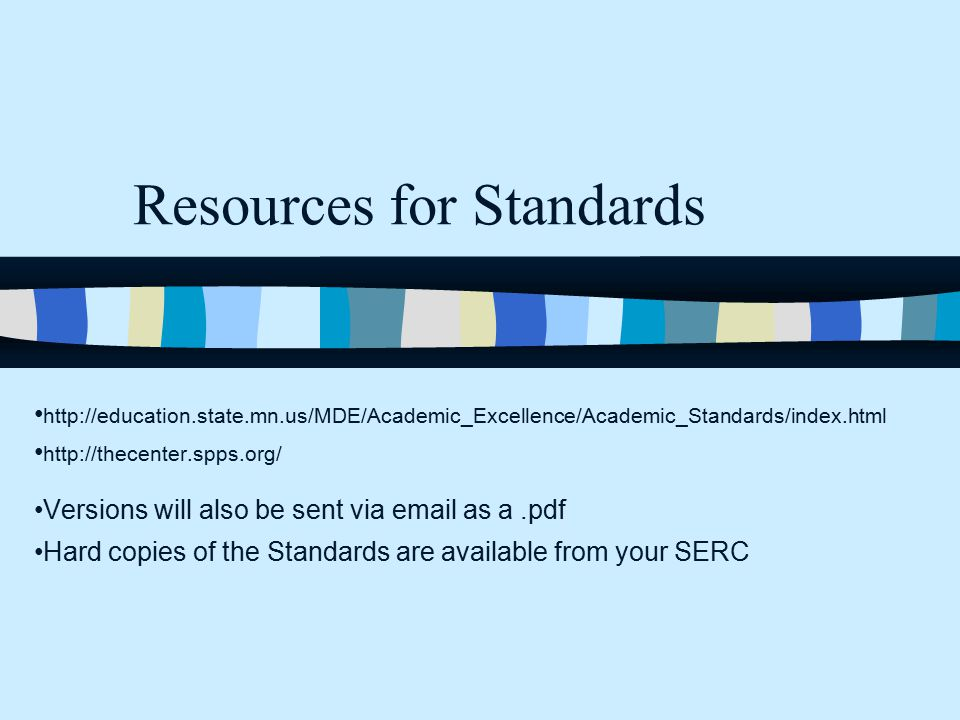 Resources for Standards http://education.state.mn.us/MDE/Academic_Excellence/Academic_Standards/index.html http://thecenter.spps.org/ Versions will also be sent via email as a.pdf Hard copies of the Standards are available from your SERC