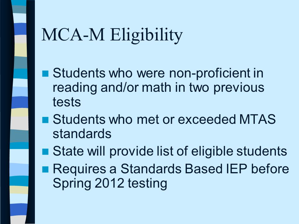 MCA-M Eligibility Students who were non-proficient in reading and/or math in two previous tests Students who met or exceeded MTAS standards State will provide list of eligible students Requires a Standards Based IEP before Spring 2012 testing